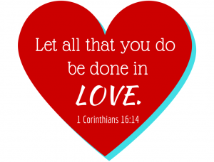 Let all that you do be done in love. (1)